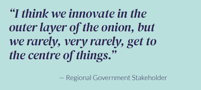 """""""I think we innovate in the outer layer of the onion, but we rarely, very rarely, get to the centre of things."""" — Regional Government Stakeholder"""